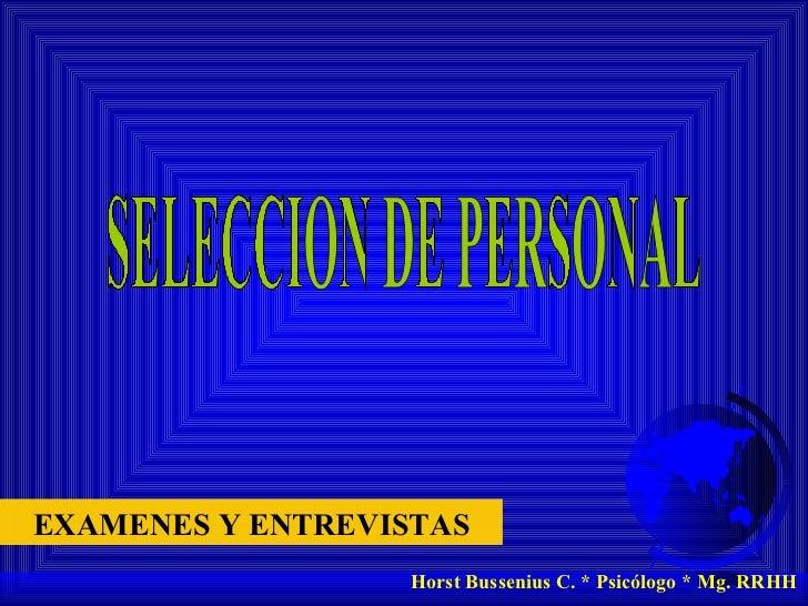 SELECCION DE PERSONAL Horst Bussenius C. * Psicólogo * Mg. RRHH EXAMENES Y ENTREVISTAS