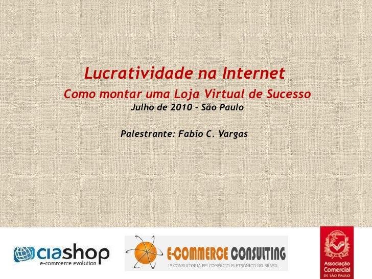 Lucratividade na Internet Como montar uma Loja Virtual de Sucesso Julho de 2010 - São Paulo Palestrante: Fabio C. Varga...