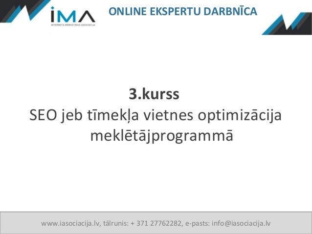 ONLINE EKSPERTU DARBNĪCA              3.kurssSEO jeb tīmekļa vietnes optimizācija         meklētājprogrammā www.iasociacij...