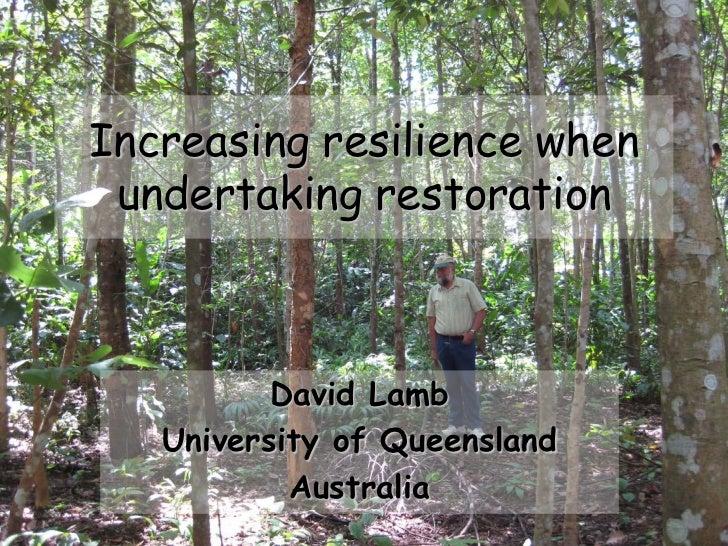 Increasing resilience when undertaking restoration          David Lamb   University of Queensland           Australia     ...