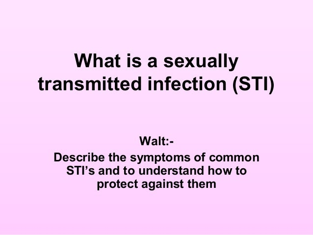 What is a sexuallytransmitted infection (STI)Walt:-Describe the symptoms of commonSTI's and to understand how toprotect ag...