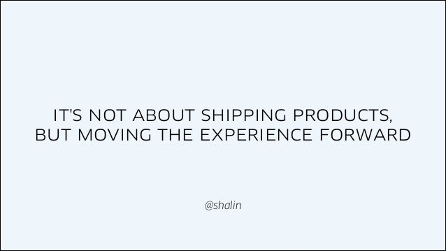IT'S NOT ABOUT SHIPPING PRODUCTS, BUT MOVING THE EXPERIENCE FORWARD  @shalin