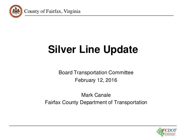 County of Fairfax, Virginia Silver Line Update Board Transportation Committee February 12, 2016 Mark Canale Fairfax County...