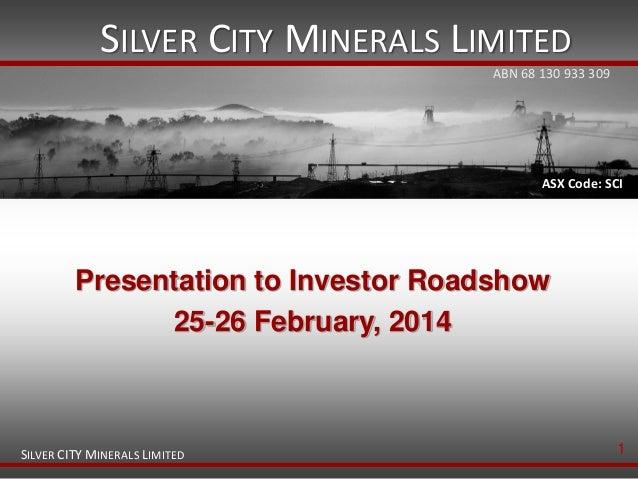 SILVER CITY MINERALS LIMITED ABN 68 130 933 309  ASX Code: SCI  Presentation to Investor Roadshow 25-26 February, 2014  SI...