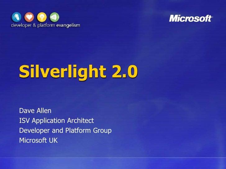 Silverlight 2.0<br />Dave Allen<br />ISV Application Architect<br />Developer and Platform Group<br />Microsoft UK<br />