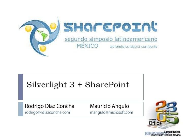 Silverlight 3 + SharePoint<br />Rodrigo Díaz Concha<br />rodrigo@rdiazconcha.com<br />Mauricio Angulo<br />mangulo@microso...