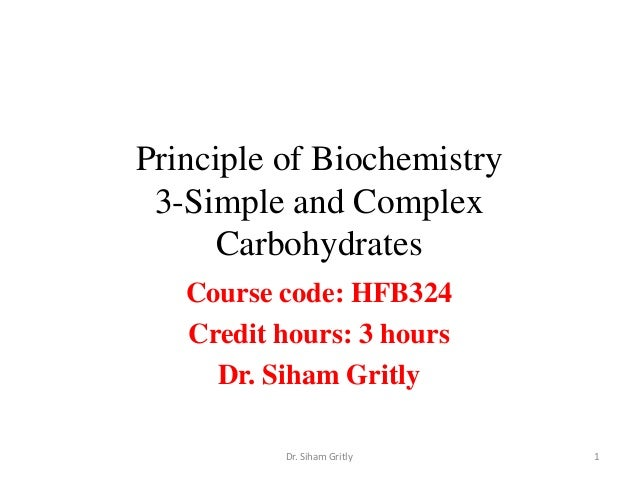 Principle of Biochemistry 3-Simple and Complex     Carbohydrates   Course code: HFB324   Credit hours: 3 hours     Dr. Sih...