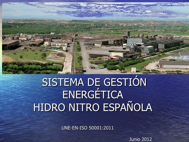 SISTEMA DE GESTIÓN     ENERGÉTICAHIDRO NITRO ESPAÑOLA    UNE-EN-ISO 50001:2011                            Junio 2012