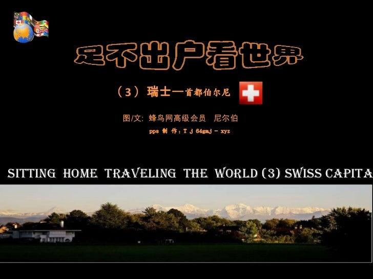 ( 3 )瑞士—首都伯尔尼<br />图/文:  蜂鸟网高级会员   尼尔伯<br />pps制 作:T j 64gmj - xyz<br />Sitting  home  traveling  the  world (3) Sw...