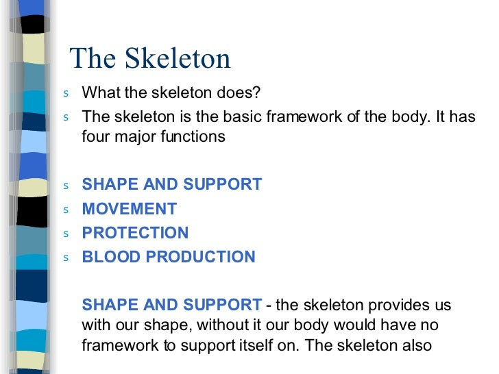 The Skeleton  <ul><li>What the skeleton does? </li></ul><ul><li>The skeleton is the basic framework of the body. It has fo...