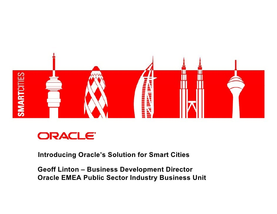 Introducing Oracle's Solution for Smart Cities  Geoff Linton – Business Development Director Oracle EMEA Public Sector Ind...