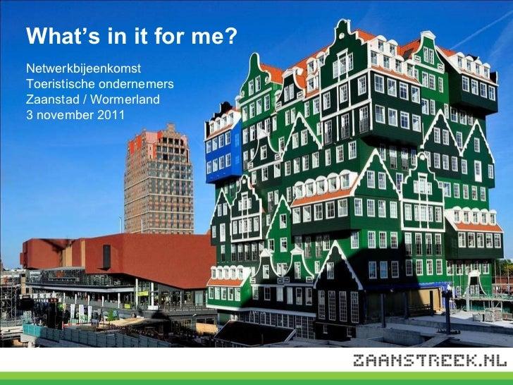 What's in it for me? Netwerkbijeenkomst  Toeristische ondernemers  Zaanstad / Wormerland 3 november 2011