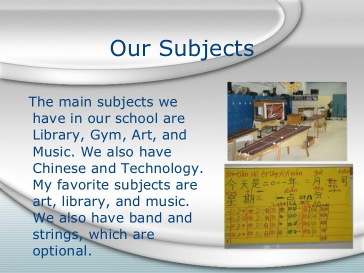Our Subjects <ul><li>The main subjects we have in our school are Library, Gym, Art, and Music. We also have Chinese and Te...