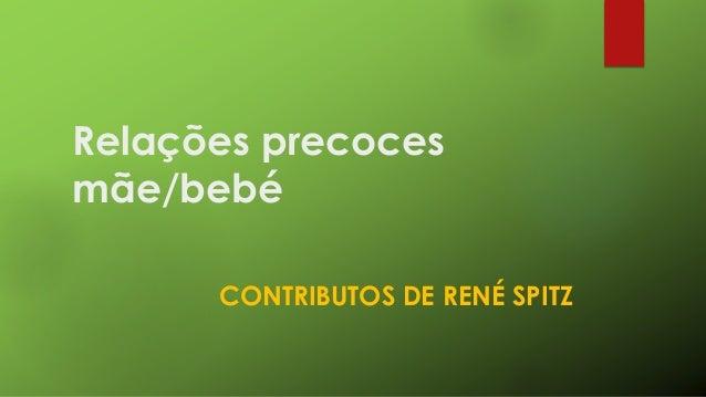Relações precoces  mãe/bebé  CONTRIBUTOS DE RENÉ SPITZ