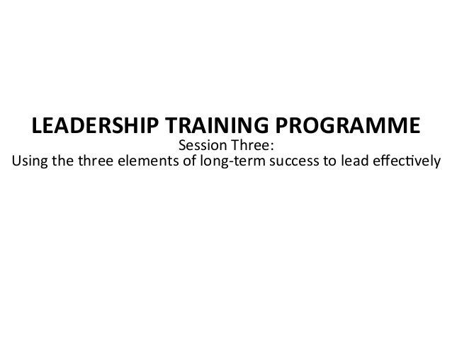 LEADERSHIP TRAINING PROGRAMME Session Three:  Using the three elements of long-‐term success to...