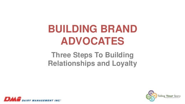 BUILDING BRAND ADVOCATES Three Steps To Building Relationships and Loyalty