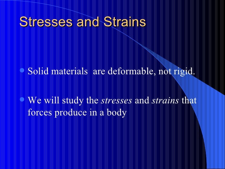 Stresses and Strains <ul><li>Solid materials  are deformable, not rigid. </li></ul><ul><li>We will study the  stresses  an...