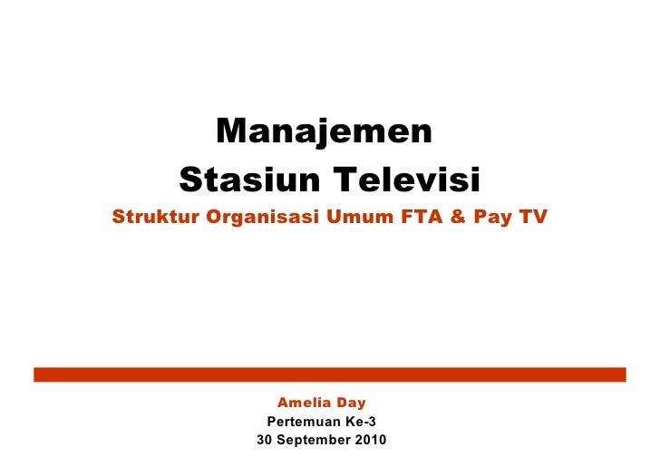 Manajemen  Stasiun Televisi Struktur Organisasi Umum FTA & Pay TV Amelia Day Pertemuan Ke-3 30 September 2010