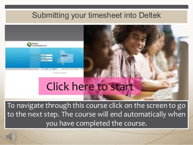 Submitting your timesheet into Deltek  Click here to start To navigate through this course click on the screen to go to th...
