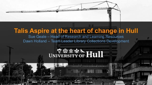 Talis Aspire at the heart of change in Hull Sue Geale – Head of Research and Learning Resources Dawn Holland – Team Leader...