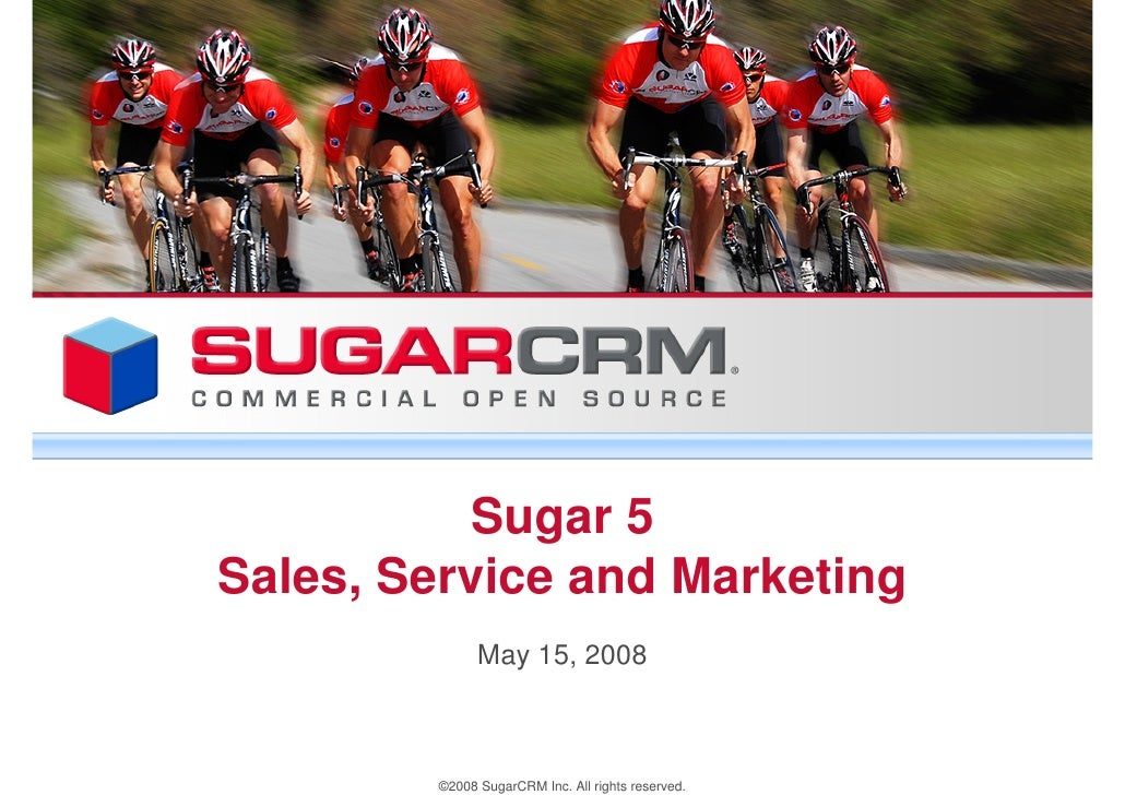 Sugar 5 Sales, Service and Marketing               May 15, 2008            ©2008 SugarCRM Inc. All rights reserved.