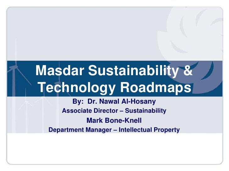 MasdarSustainability & Technology Roadmaps<br />By:  Dr. Nawal Al-Hosany<br />Associate Director – Sustainability <br />Ma...