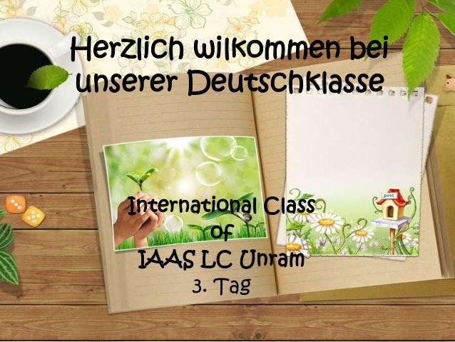 Herzlich wilkommen beiunserer Deutschklasse    International Class            of     IAAS LC Unram          3. Tag