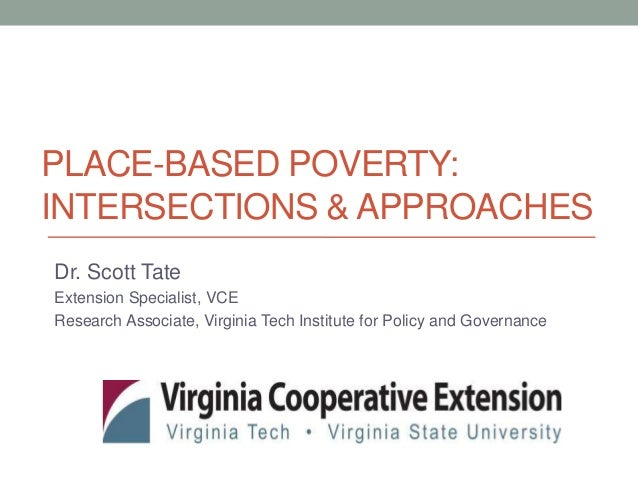 PLACE-BASED POVERTY: INTERSECTIONS & APPROACHES Dr. Scott Tate Extension Specialist, VCE Research Associate, Virginia Tech...
