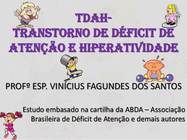 TDAH-Transtorno de Déficit deAtenção e HiperatividadePROFº ESP. VINÍCIUS FAGUNDES DOS SANTOSEstudo embasado na cartilha da...