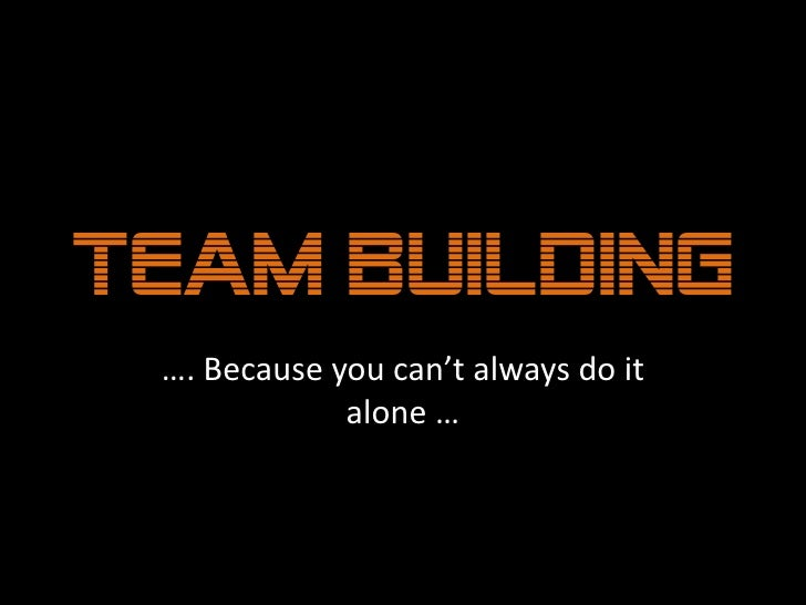 Team Building<br />…. Because you can't always do it alone …<br />