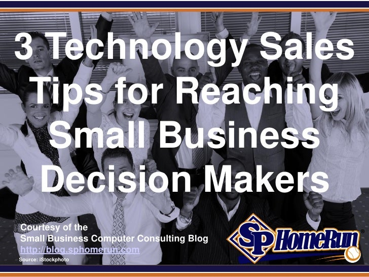 SPHomeRun.com 3 Technology Sales  Tips for Reaching   Small Business  Decision Makers  Courtesy of the  Small Business Com...