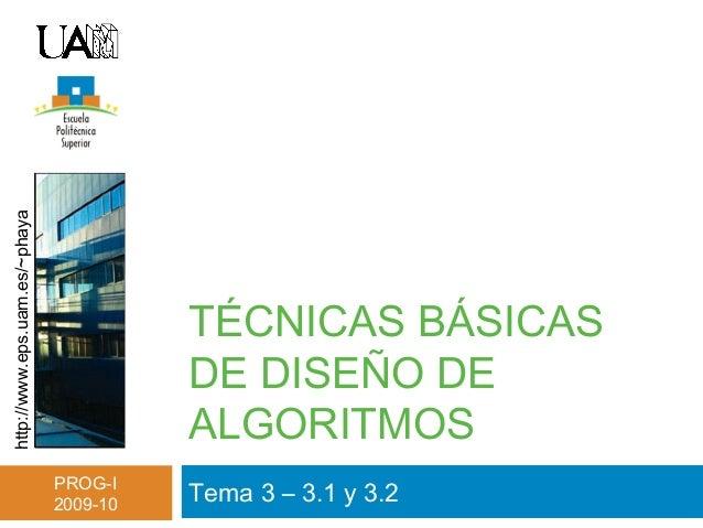 http://www.eps.uam.es/~phaya PROG-I 2009-10 TÉCNICAS BÁSICAS DE DISEÑO DE ALGORITMOS Tema 3 – 3.1 y 3.2