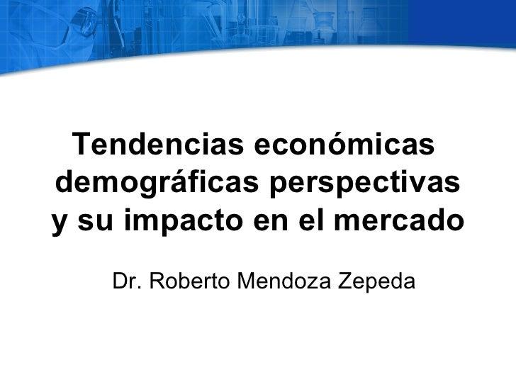 Tendencias económicasdemográficas perspectivasy su impacto en el mercado   Dr. Roberto Mendoza Zepeda