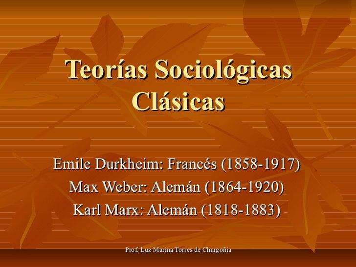Teorías Sociológicas Clásicas Emile Durkheim: Francés (1858-1917) Max Weber: Alemán (1864-1920) Karl Marx: Alemán (1818-18...