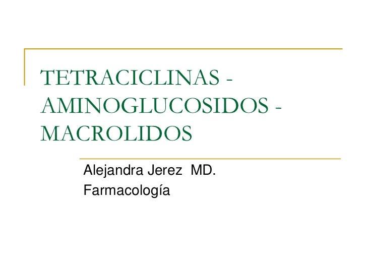 TETRACICLINAS -AMINOGLUCOSIDOS -MACROLIDOS   Alejandra Jerez MD.   Farmacología