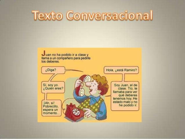 Hablamos de texto conversacional cuando aparece la intervención de dos o mássujetos que sucesivamente intercambian sus men...