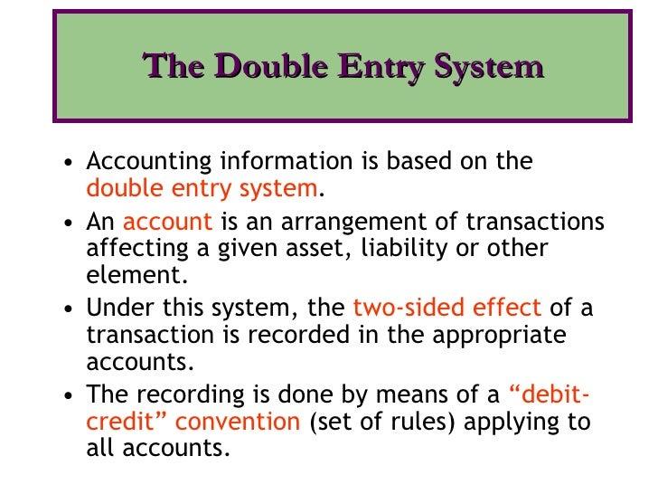 <ul><li>Accounting information is based on the  double entry system . </li></ul><ul><li>An  account   is an arrangement of...