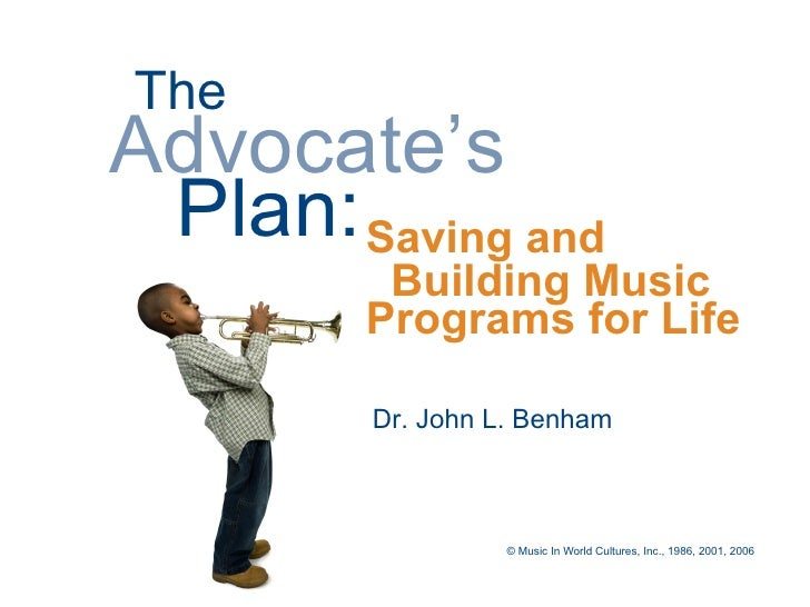 The Advocate's  Plan: Saving and          Building Music         Programs for Life           Dr. John L. Benham           ...