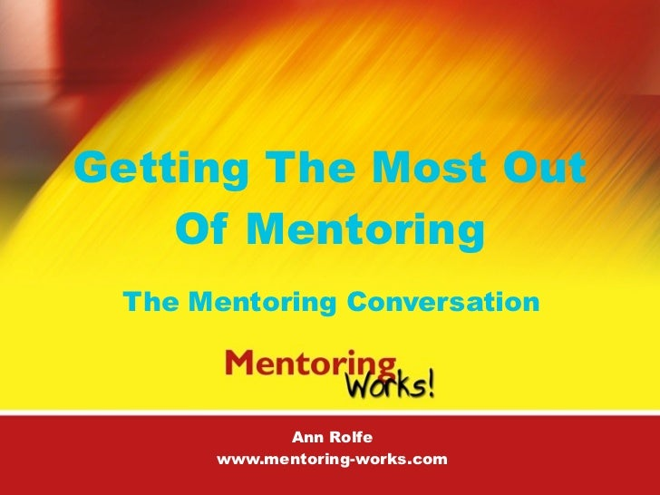 Getting The Most Out     Of Mentoring  The Mentoring Conversation                Ann Rolfe       www.mentoring-works.com