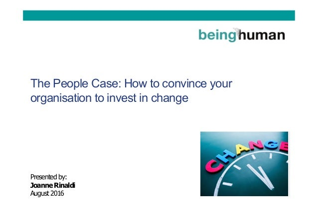 The People Case: How to convince your organisation to invest in change Presented by: Joanne Rinaldi August 2016