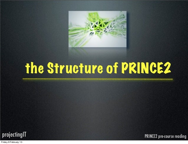 the Structure of PRINCE2projectingIT                              PRINCE2 pre-course readingFriday 8 February 13