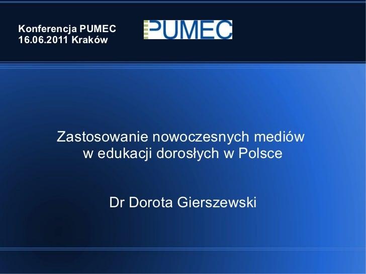 Konferencja PUMEC 16.06.2011 Kraków Zastosowanie nowoczesnych mediów  w edukacji dorosłych w Polsce Dr Dorota Gierszewski