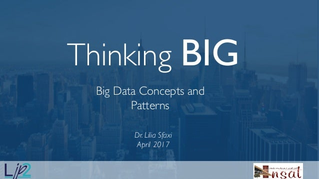 Thinking BIG Big Data Concepts and Patterns .p Dr. Lilia Sfaxi April 2017