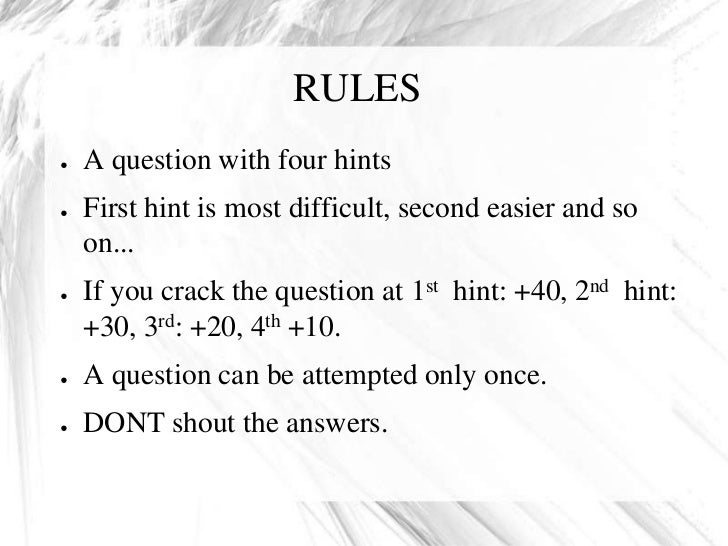 RULES●   A question with four hints●   First hint is most difficult, second easier and so    on...●   If you crack the que...
