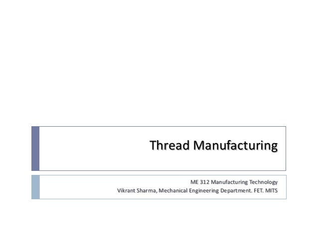 Thread Manufacturing                           ME 312 Manufacturing TechnologyVikrant Sharma, Mechanical Engineering Depar...