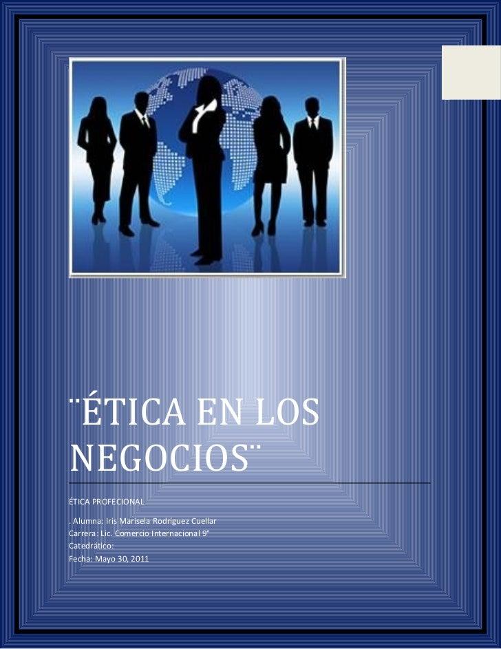 ¨ÉTICA EN LOSNEGOCIOS¨ÉTICA PROFECIONAL. Alumna: Iris Marisela Rodríguez CuellarCarrera: Lic. Comercio Internacional 9°Cat...