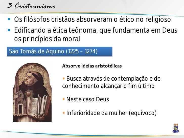 3 Cristianismo  Os filósofos cristãos absorveram o ético no religioso  Edificando a ética teônoma, que fundamenta em Deu...