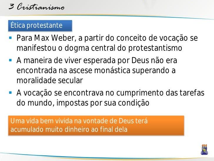 3 Cristianismo Ética protestante  Para Max Weber, a partir do conceito de vocação se   manifestou o dogma central do prot...