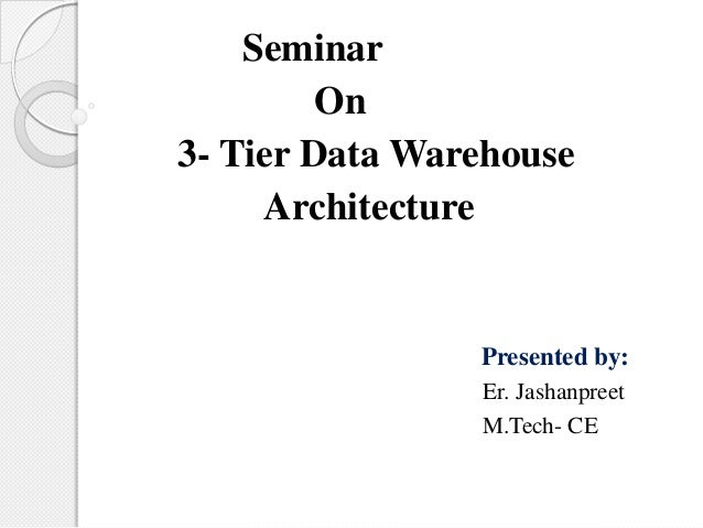 Seminar On 3- Tier Data Warehouse Architecture Presented by: Er. Jashanpreet M.Tech- CE