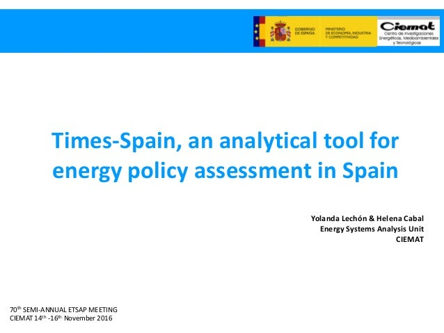 70th SEMI-ANNUAL ETSAP MEETING CIEMAT 14th -16th November 2016 Times-Spain, an analytical tool for energy policy assessmen...